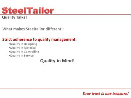 Quality Talks ! What makes Steeltailor different : Strict adherence to quality management: Quality in Designing Quality in Material Quality in Controlling.
