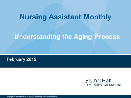 Nursing Assistant Monthly Copyright © 2012 Delmar, Cengage Learning. All rights reserved. February 2012 Understanding the Aging Process.