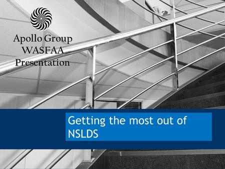 APOLLO GROUP, INC. 1 Getting the most out of NSLDS Apollo Group WASFAA Presentation.