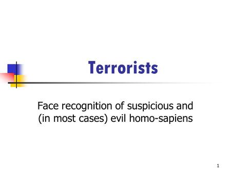 1 Terrorists Face recognition of suspicious and (in most cases) evil homo-sapiens.