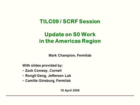 TILC09 / SCRF Session Update on S0 Work in the Americas Region Mark Champion, Fermilab With slides provided by: Zack Conway, Cornell Rongli Geng, Jefferson.
