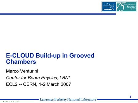 1 CERN 1 Mar. 2007 E-CLOUD Build-up in Grooved Chambers Marco Venturini Center for Beam Physics, LBNL ECL2 -- CERN, 1-2 March 2007.