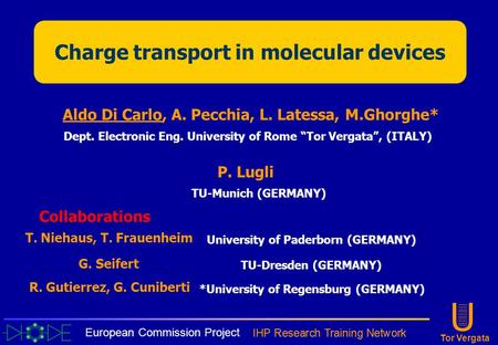 "U Tor Vergata Charge transport in molecular devices Aldo Di Carlo, A. Pecchia, L. Latessa, M.Ghorghe* Dept. Electronic Eng. University of Rome ""Tor Vergata"","