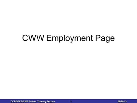 08/20/13 DCF/DFES/BWF Partner Training Section 1 1 CWW Employment Page.