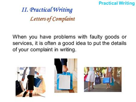 When you have problems with faulty goods or services, it is often a good idea to put the details of your complaint in writing. II. Practical Writing Letters.