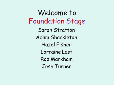 Welcome to Foundation Stage Sarah Stratton Adam Shackleton Hazel Fisher Lorraine Last Roz Markham Josh Turner.