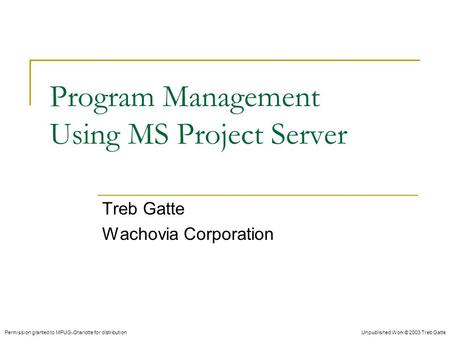 Unpublished Work © 2003 Treb Gatte Program Management Using MS Project Server Treb Gatte Wachovia Corporation Permission granted to MPUG-Charlotte for.