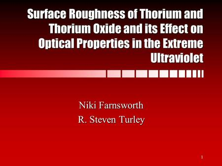 1 Surface Roughness of Thorium and Thorium Oxide and its Effect on Optical Properties in the Extreme Ultraviolet Niki Farnsworth R. Steven Turley.