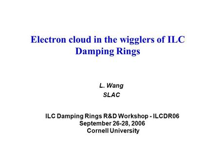 Electron cloud in the wigglers of ILC Damping Rings L. Wang SLAC ILC Damping Rings R&D Workshop - ILCDR06 September 26-28, 2006 Cornell University.