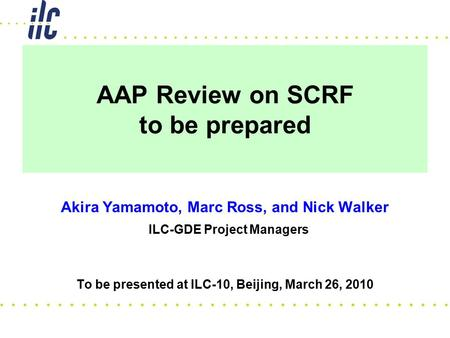 AAP Review on SCRF to be prepared Akira Yamamoto, Marc Ross, and Nick Walker ILC-GDE Project Managers To be presented at ILC-10, Beijing, March 26, 2010.
