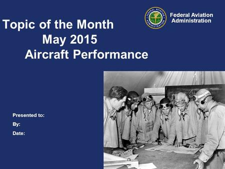 Presented to: By: Date: Federal Aviation Administration Topic of the Month May 2015 Aircraft Performance.