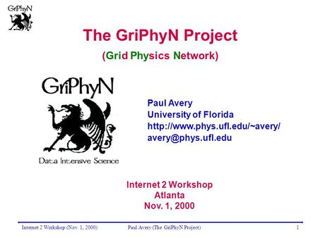 Internet 2 Workshop (Nov. 1, 2000)Paul Avery (The GriPhyN Project)1 The GriPhyN Project (Grid Physics Network) Paul Avery University of Florida