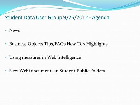 Student Data User Group 9/25/2012 - Agenda News Business Objects Tips/FAQs How-To's Highlights Using measures in Web Intelligence New Webi documents in.
