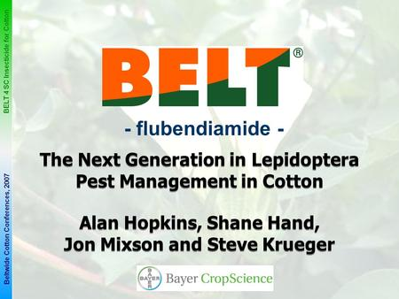 1 BELT 4 SC Insecticide for Cotton Beltwide Cotton Conferences, 2007 - flubendiamide - The Next Generation in Lepidoptera Pest Management in Cotton Alan.