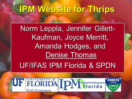 IPM Website for Thrips Norm Leppla, Jennifer Gillett- Kaufman, Joyce Merritt, Amanda Hodges, and Denise Thomas UF/IFAS IPM Florida & SPDN.