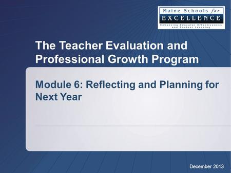 The Teacher Evaluation and Professional Growth Program Module 6: Reflecting and Planning for Next Year December 2013.