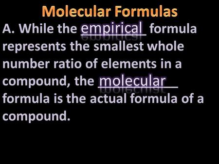 A. While the _________ formula represents the smallest whole number ratio of elements in a compound, the ___________ formula is the actual formula of.