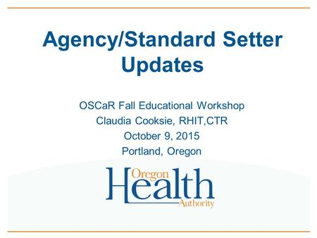 Agency/Standard Setter Updates OSCaR Fall Educational Workshop Claudia Cooksie, RHIT,CTR October 9, 2015 Portland, Oregon.