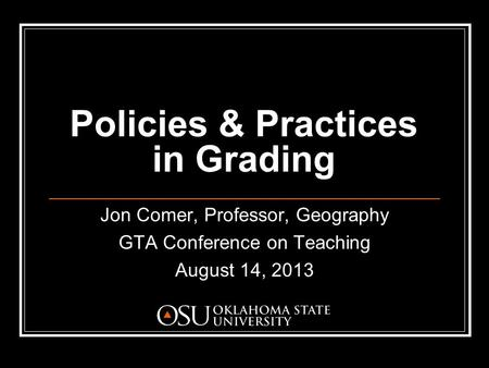 Policies & Practices in Grading Jon Comer, Professor, Geography GTA Conference on Teaching August 14, 2013.