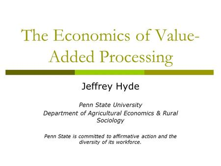 The Economics of Value- Added Processing Jeffrey Hyde Penn State University Department of Agricultural Economics & Rural Sociology Penn State is committed.