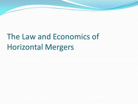 The Law and Economics of Horizontal Mergers. Incentives to Merge Merger to attain monopoly Merger for Improved efficiency Takeovers.