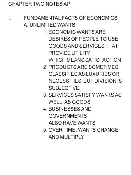 CHAPTER TWO NOTES AP I.FUNDAMENTAL FACTS OF ECONOMICS A. UNLIMITED WANTS 1. ECONOMIC WANTS ARE DESIRES OF PEOPLE TO USE GOODS AND SERVICES THAT PROVIDE.
