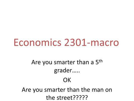 Economics 2301-macro Are you smarter than a 5 th grader….. OK Are you smarter than the man on the street?????