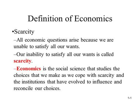 Definition of Economics Scarcity –All economic questions arise because we are unable to satisfy all our wants. –Our inability to satisfy all our wants.