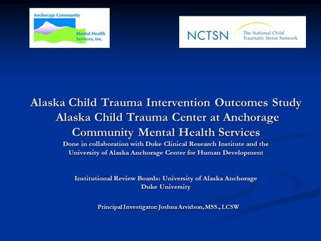 Alaska Child Trauma Intervention Outcomes Study Alaska Child Trauma Center at Anchorage Community Mental Health Services Done in collaboration with Duke.