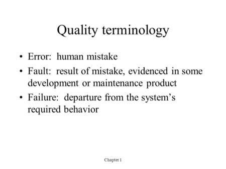 Chapter 1 Quality terminology Error: human mistake Fault: result of mistake, evidenced in some development or maintenance product Failure: departure from.