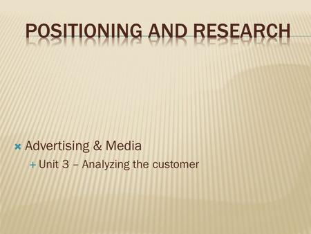  Advertising & Media  Unit 3 – Analyzing the customer.