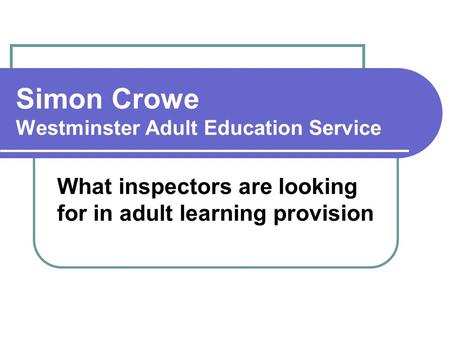 What inspectors are looking for in adult learning provision Simon Crowe Westminster Adult Education Service.