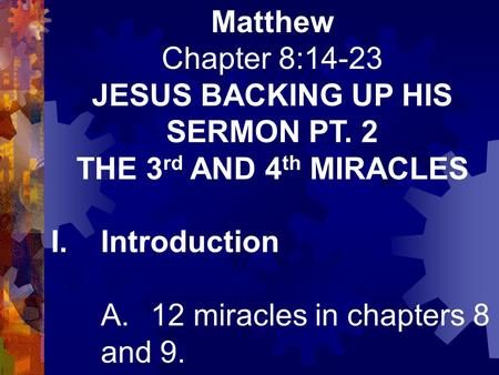 Matthew Chapter 8:14-23 JESUS BACKING UP HIS SERMON PT. 2 THE 3 rd AND 4 th MIRACLES I.Introduction A.12 miracles in chapters 8 and 9.