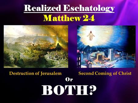 Realized Eschatology Matthew 24 Or BOTH? Destruction of JerusalemSecond Coming of Christ.