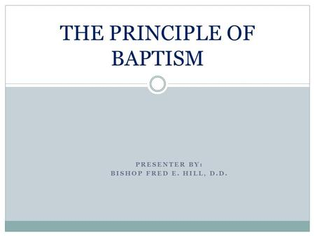 PRESENTER BY: BISHOP FRED E. HILL, D.D. THE PRINCIPLE OF BAPTISM.