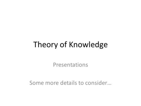 Theory of Knowledge Presentations Some more details to consider…