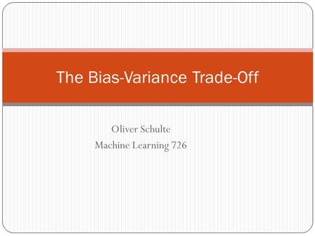 The Bias-Variance Trade-Off Oliver Schulte Machine Learning 726.