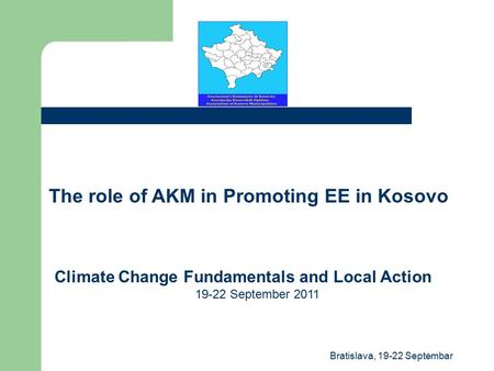 The role of AKM in Promoting EE in Kosovo Climate Change Fundamentals and Local Action 19-22 September 2011 Bratislava, 19-22 Septembar.
