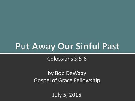 Put to Death the Old Life: Colossians 3:5-81 Colossians 3:5-8 by Bob DeWaay Gospel of Grace Fellowship July 5, 2015.