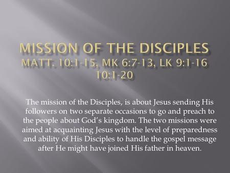 The mission of the Disciples, is about Jesus sending His followers on two separate occasions to go and preach to the people about God's kingdom. The two.