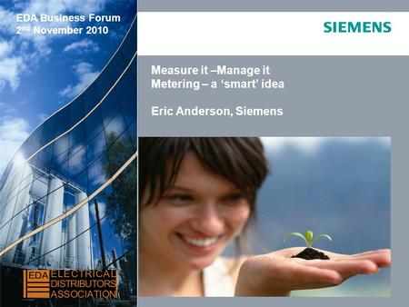 © Siemens AG, 2009 All Rights Reserved Measure it –Manage it Metering – a 'smart' idea Eric Anderson, Siemens EDA Business Forum 2 nd November 2010.