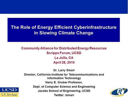 The Role of Energy Efficient Cyberinfrastructure in Slowing Climate Change Community Alliance for Distributed Energy Resources Scripps Forum, UCSD La Jolla,