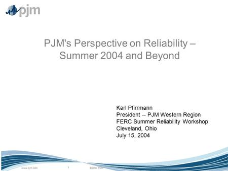 ©2004 PJMwww.pjm.com 1 PJM's Perspective on Reliability – Summer 2004 and Beyond Karl Pfirrmann President -- PJM Western Region FERC Summer Reliability.
