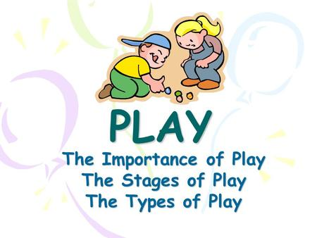 PLAY The Importance of Play The Stages of Play The Types of Play.