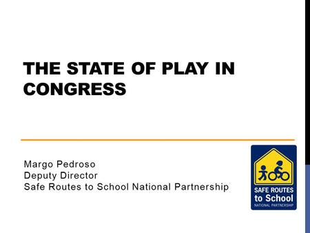 THE STATE OF PLAY IN CONGRESS Margo Pedroso Deputy Director Safe Routes to School National Partnership.