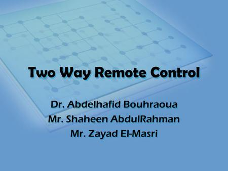 Two Way Remote Control Dr. Abdelhafid Bouhraoua Mr. Shaheen AbdulRahman Mr. Zayad El-Masri Dr. Abdelhafid Bouhraoua Mr. Shaheen AbdulRahman Mr. Zayad El-Masri.