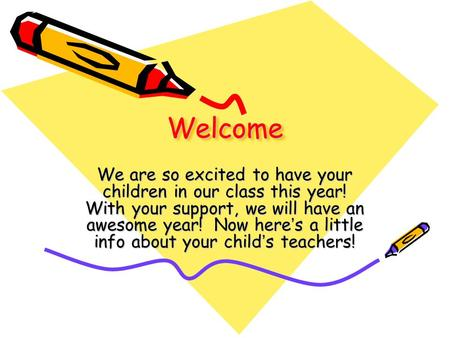 WelcomeWelcome We are so excited to have your children in our class this year! With your support, we will have an awesome year! Now here's a little info.