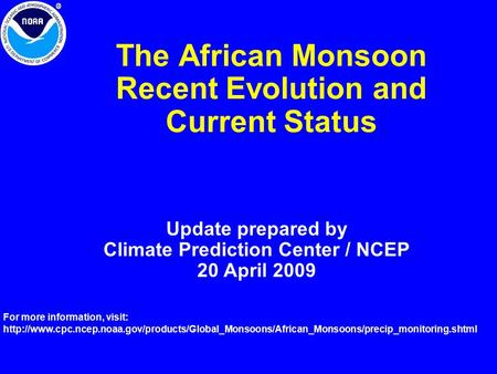 The African Monsoon Recent Evolution and Current Status Update prepared by Climate Prediction Center / NCEP 20 April 2009 For more information, visit: