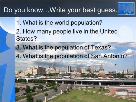 Do you know…Write your best guess. 1. What is the world population? 2. How many people live in the United States? 3. What is the population of Texas? 4.
