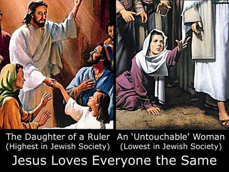 An 'Untouchable' Woman (Lowest in Jewish Society) The Daughter of a Ruler (Highest in Jewish Society) Jesus Loves Everyone the Same.